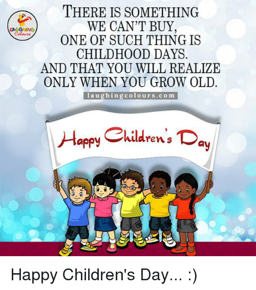 happy children: THERE IS SOMETHING  WE CAN'T BUY  ONE OF SUCH THING IS  CHILDHOOD DAYS  AND THAT YOU WILL REALIZE  ONLY WHEN YOU GROW OLD.  l a u  g hin  g colours.com  Happy Children's Day Happy Children's Day... :)
