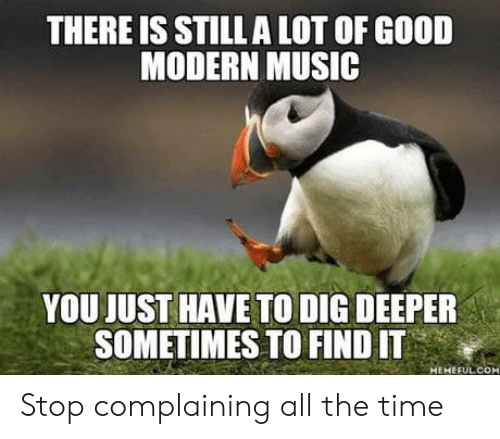 Stop Complaining: THERE IS STILL A LOT OF GOOD  MODERN MUSIC  YOU JUST HAVE TO DIG DEEPER  SOMETIMES TO FIND IT  MEMEFULCOM Stop complaining all the time