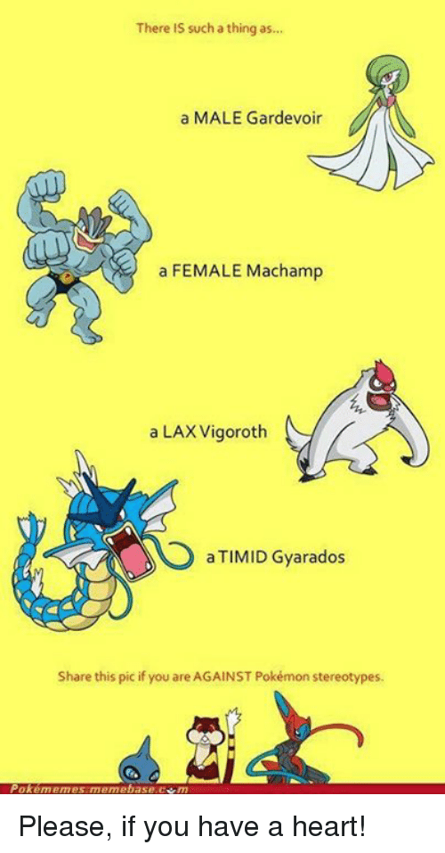 Male Gardevoir: There is such a thing as...  a MALE Gardevoir  a FEMALE Machamp  a LAX Vigoroth  a TIMID Gyarados  Share this pic if you are AGAINST Pokémon stereotypes.  Pokememes meme base m Please, if you have a heart!