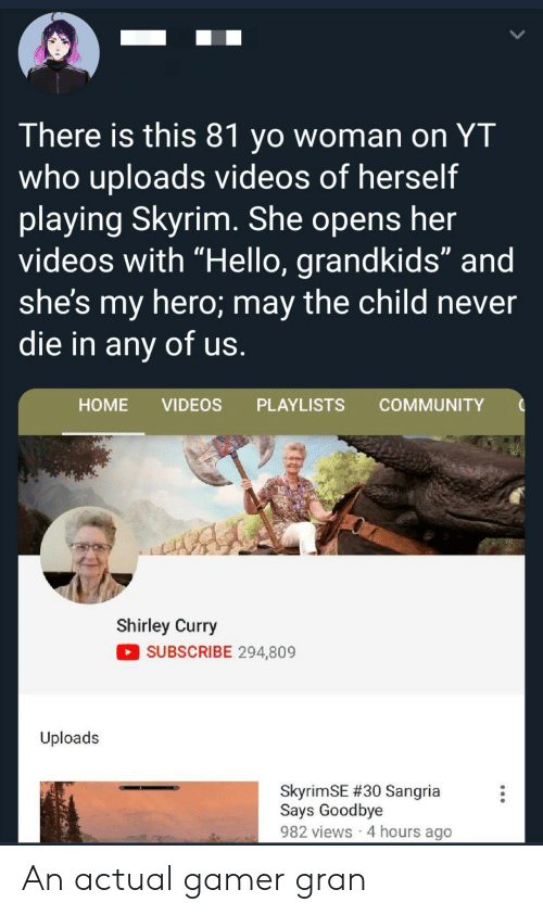 "Grandkids: There is this 81 yo woman on YT  who uploads videos of herself  playing Skyrim. She opens her  videos with ""Hello, grandkids"" and  she's my hero; may the child never  die in any of us.  НOME  VIDEOS  PLAYLISTS  COMMUNITY  Shirley Curry  SUBSCRIBE 294,809  Uploads  SkyrimSE #30 Sangria  Says Goodbye  982 views 4 hours ago An actual gamer gran"