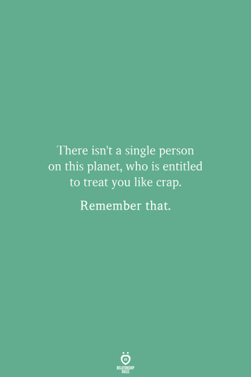Entitled: There isn't a single person  on this planet, who is entitled  to treat you like crap.  Remember that.