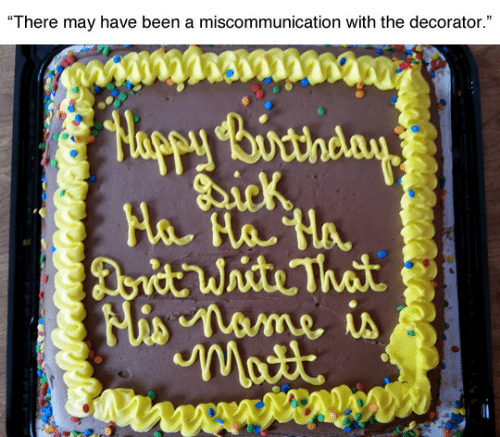 """Birthday: """"There may have been a miscommunication with the decorator.""""  Happy Birthday  Dick  Ha Ha Ha  Dorit Write That  Mis name is  Matt"""