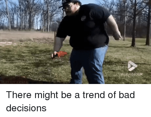 Bad, Decisions, and Wcgw: There might be a trend of bad decisions