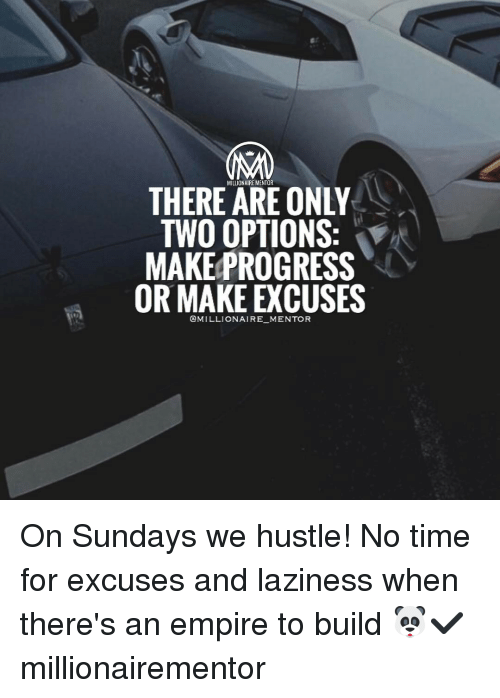 Lazy, Memes, and Progressive: THERE MILLIONAIRE MENTOR  ONLY  TWO OPTIONS  V  MAKE PROGRESS  OR MAKE EXCUSES  @MILLIONAIRE MENTOR On Sundays we hustle! No time for excuses and laziness when there's an empire to build 🐼✔️ millionairementor