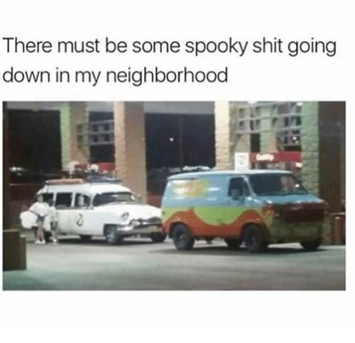 Dank, Shit, and Spooky: There must be some spooky shit going  down in my neighborhood