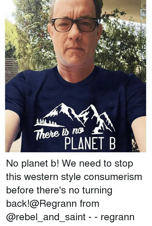 Memes, Western, and Consumerism: There no  PLANET B No planet b! We need to stop this western style consumerism before there's no turning back!@Regrann from @rebel_and_saint - - regrann
