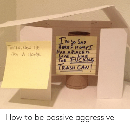 trash can: THERE, NOw HE  TRASH CAN How to be passive aggressive