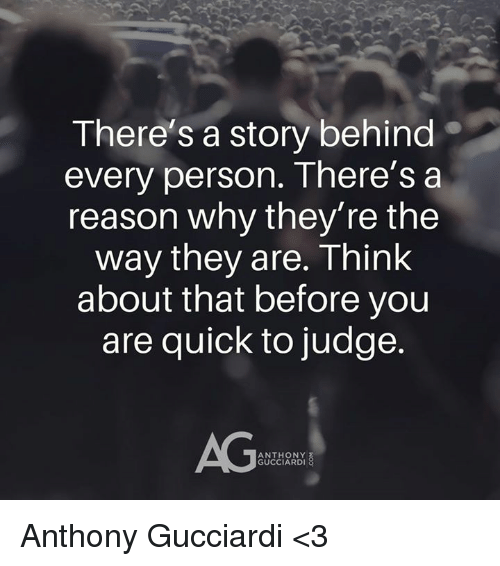 Memes, Reason, and 🤖: There S a story behind  every person. There's a  reason why they're the  way they are. Think  about that before you  are quick to judge.  AG  ANTHONY  GUCCIARDI Anthony Gucciardi <3
