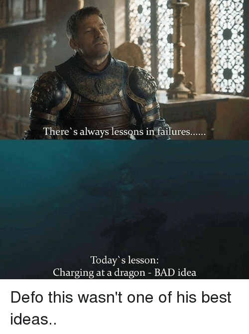 Bad, Memes, and Best: There' s always lessons in failures  Today's lesson:  Charging at a dragon - BAD idea Defo this wasn't one of his best ideas..