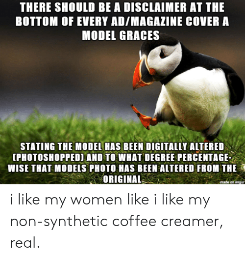 I Like My Women: THERE SHOULD BE A DISCLAIMER AT THE  BOTTOM OF EVERY AD/MAGAZINE COVER A  MODEL GRACES  STATING THE MODEL HAS BEEN DIGITALLY ALTERED  IPHOTOSHOPPED) AND TO WHAT DEGREE PERCENTAGE  WISE THAT MODELS PHOTO HAS BEEN ALTERED FROM THE  ORIGINAL  on imqu i like my women like i like my non-synthetic coffee creamer, real.