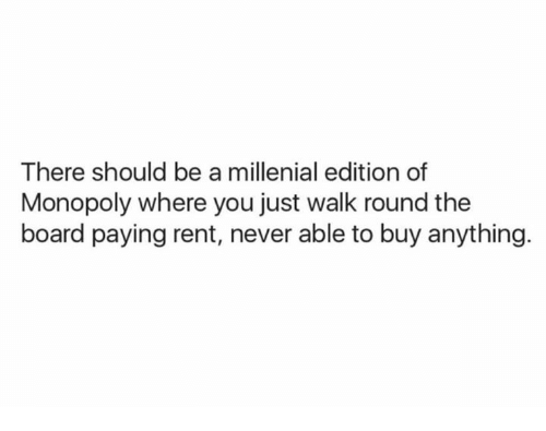A Millenial: There should be a millenial edition of  Monopoly where you just walk round the  board paying rent, never able to buy anything.
