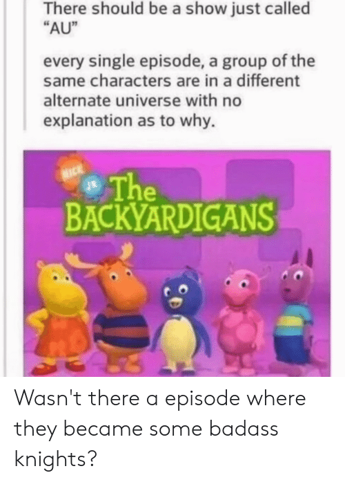 "backyardigans: There should be a show just called  ""AU""  every single episode, a group of the  same characters are in a different  alternate universe with no  explanation as to why.  The  BACKYARDIGANS Wasn't there a episode where they became some badass knights?"