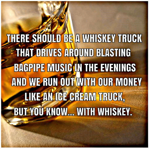 Money, Music, and Run: THERE SHOULD BE A WHISKEY TRUCK  THAT DRIVES AROUND BLASTING  BAGPIPE MUSIC IN THE EVENINGS  AND WE RUN OUT WITH OUR MONEY  LIKE ANICE CREAM TRUCK  BUTYOU KNOW WITH WHISKEY  IEANIE CREAM TRUCK
