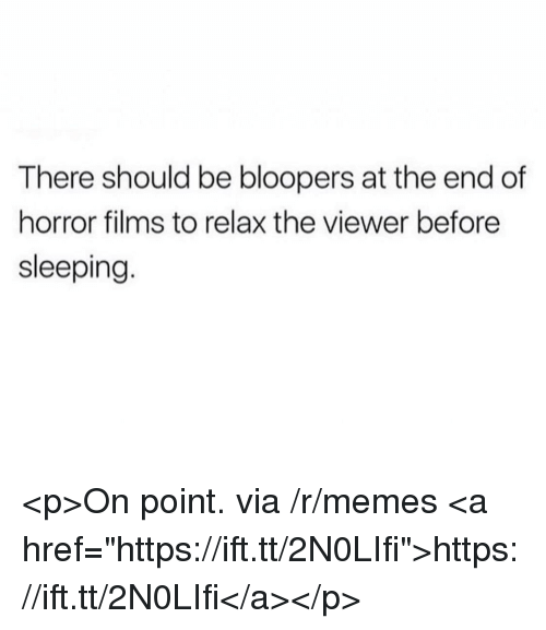 "Memes, Sleeping, and Bloopers: There should be bloopers at the end of  horror films to relax the viewer before  sleeping <p>On point. via /r/memes <a href=""https://ift.tt/2N0LIfi"">https://ift.tt/2N0LIfi</a></p>"