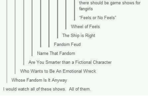 """game shows: there should be game shows for  fangirls  Feels or No Feels""""  Wheel of Feels  The Ship is Right  Fandom Feud  Name That Fandom  Are You Smarter than a Fictional Character  Who Wants to Be An Emotional Wreck  Whose Fandom Is lt Anyway  I would watch all of these shows. All of them"""