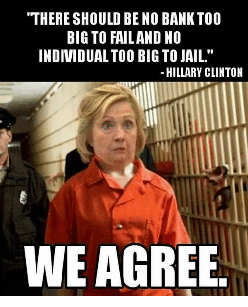 "Fail, Hillary Clinton, and Jail: THERE SHOULD BE NO BANK TOO  BIG TO FAIL AND NO  INDIVIDUAL TOO BIG TO JAIL.""  HILLARY CLINTON  WE AGREE"