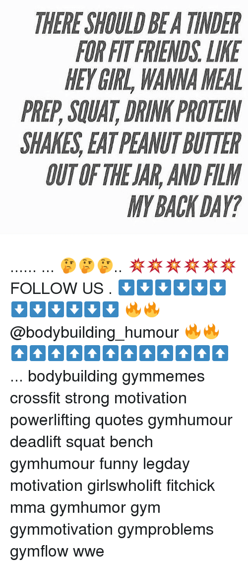 Friends, Funny, and Gym: THERE SHOULD BEA TINDER  FOR FIT FRIENDS. LIKE  HEYGIRL, WANNA MEAL  PREP,SQUAT, DRINK PROTEIN  SHAKES,EAT PEANUT BUTTER  OUT OF THE JAR, AND FILM  MY BACK DAY? ...... ... 🤔🤔🤔.. 💥💥💥💥💥💥 FOLLOW US . ⬇️⬇️⬇️⬇️⬇️⬇️⬇️⬇️⬇️⬇️⬇️⬇️ 🔥🔥@bodybuilding_humour 🔥🔥 ⬆️⬆️⬆️⬆️⬆️⬆️⬆️⬆️⬆️⬆️⬆️⬆️ ... bodybuilding gymmemes crossfit strong motivation powerlifting quotes gymhumour deadlift squat bench gymhumour funny legday motivation girlswholift fitchick mma gymhumor gym gymmotivation gymproblems gymflow wwe