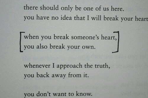 Whenever I: there should only be one of us here.  you have no idea that I will break your heart  when you break someone's heart,  you also break your own.  whenever I approach the truth,  you back away from it.  you don't want to know.