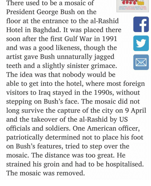 Rashid: There used to be a mosaic of  President George Bush on the  floor at the entrance to the al-Rashid  Hotel in Baghdad. It was placed there  soon after the first Gulf War in 1991  and was a good likeness, though the  artist gave Bush unnaturally jagged  teeth and a slightly sinister grimace  The idea was that nobody would be  able to get into the hotel, where most foreign  visitors to Iraq stayed in the 1990s, without  stepping on Bush's face. The mosaic did not  long survive the capture of the city on 9 April  and the takeover of the al-Rashid by US  officials and soldiers. One American officer,  patriotically determined not to place his foot  on Bush's features, tried to step over the  mosaic. The distance was too great. He  strained his groin and had to be hospitalised  The mosaic was removed