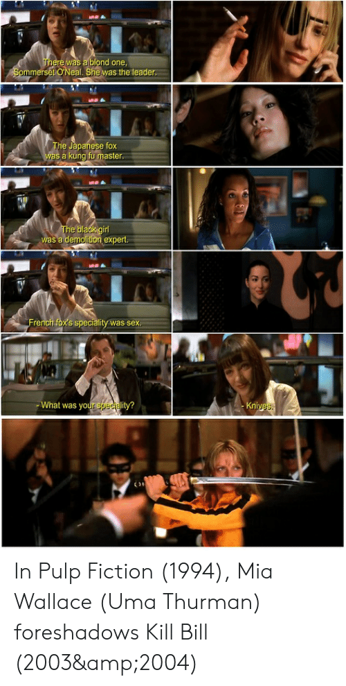 kung fu master: There was a blond one  Sommerset O'Neal. She was the leader  The Japanese fox  was a kung fu master  The black girl  was a demolition expert.  French fox's speciality was sex  What was your speciality?  Knives  t In Pulp Fiction (1994), Mia Wallace (Uma Thurman) foreshadows Kill Bill (2003&2004)