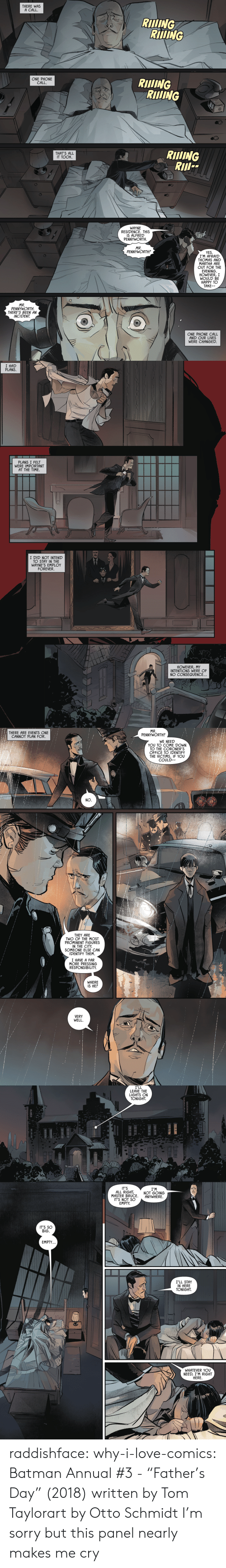 """Batman, Fathers Day, and Love: THERE WAS  A CALL.  RIING  RIDING  ONE PHONE  CALL  RIlING  RIING  RIlING  RII  THAT'S ALL  IT TOOK  WAYNE  RESIDENCE. THIS  IS ALFRED  PENNYWORTH  MR.  PENNYWORTH?  YES  I'M AFRAID  THOMAS AND  MARTHA ARE  OUT FOR THE  EVENING  HOWEVER, I  WOULD BE  HAPPY TO  TAKE-  MR.  PENNYWORTH  THERE'S BEEN AN  INCIDENT  ONE PHONE CALL  AND OUR LIVES  WERE CHANGED   I HAD  PLANS  PLANS I FELT  WERE IMPORTANT  AT THE TIME  I DID NOT INTEND  TO STAY IN THE  WAYNE'S EMPLOY  FOREVER.  HOWEVER,MY  INTENTIONS WERE OF  NO CONSEQUENCE..   MR.  PENNYWORTH?  THERE ARE EVENTS ONE  CANNOT PLAN FOR.  WE NEED  YOU TO COME DOWN  TO THE CORONER'S  OFFICE TO IDENTIFY  THE VICTIMS. IF YOU  COULD  NO.  THEY ARE  TWO OF THE MOST  PROMINENT FIGURES  IN THE CITY  SOMEONE ELSE CAN  IDENTIFY THEM.  I HAVE A FAR  MORE PRESSING  RESPONSIBILITY  WHERE  IS HE?  VERY  WELL   I'LL  LEAVE THE  LIGHTS ON  TONIGHT  IT'S  ALL RIGHT  MASTER BRUCE  IT'S NOT SO  EMPTY  I'M  NOT GOING  ANYWHERE  IT'S SO  BIG.  EMPTY..  I'LL STAY  IN HERE  TONIGHT  WHATEVER YOU  NEED, I'M RIGHT  HERE raddishface:   why-i-love-comics:  Batman Annual #3 - """"Father's Day"""" (2018) written by Tom Taylorart by Otto Schmidt   I'm sorry but this panel nearly makes me cry"""