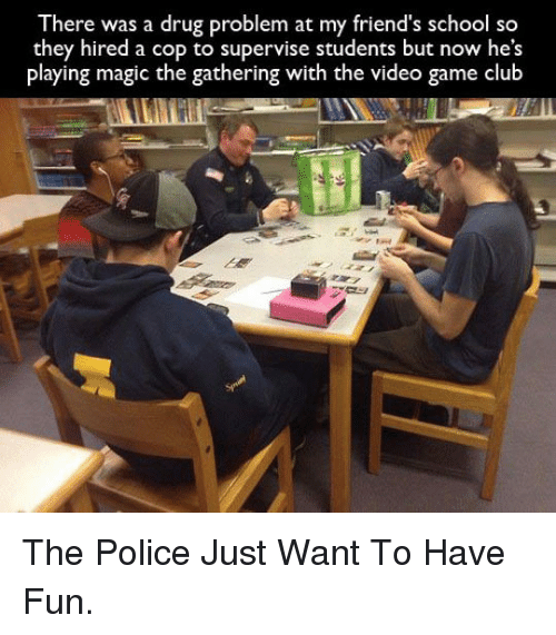 magic the gathering: There was a drug problem at my friend's school so  they hired a cop to supervise students but now he's  playing magic the gathering with the video game club <p>The Police Just Want To Have Fun.</p>