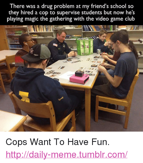 """magic the gathering: There was a drug problem at my friend's school so  they hired a cop to supervise students but now he's  playing magic the gathering with the video game club <p>Cops Want To Have Fun.<br/><a href=""""http://daily-meme.tumblr.com""""><span style=""""color: #0000cd;""""><a href=""""http://daily-meme.tumblr.com/"""">http://daily-meme.tumblr.com/</a></span></a></p>"""