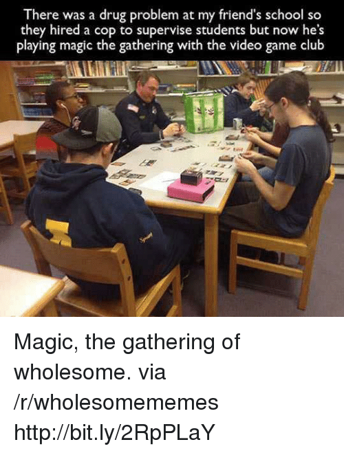 magic the gathering: There was a drug problem at my friend's school so  they hired a cop to supervise students but now he's  playing magic the gathering with the video game club Magic, the gathering of wholesome. via /r/wholesomememes http://bit.ly/2RpPLaY