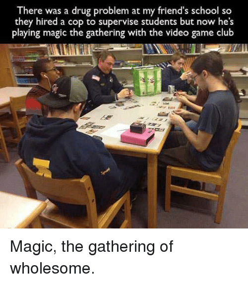magic the gathering: There was a drug problem at my friend's school so  they hired a cop to supervise students but now he's  playing magic the gathering with the video game club Magic, the gathering of wholesome.