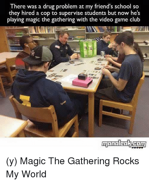 magic the gathering: There was a drug problem at my friend's school so  they hired a cop to supervise students but now he's  playing magic the gathering with the video game club (y) Magic The Gathering Rocks My World