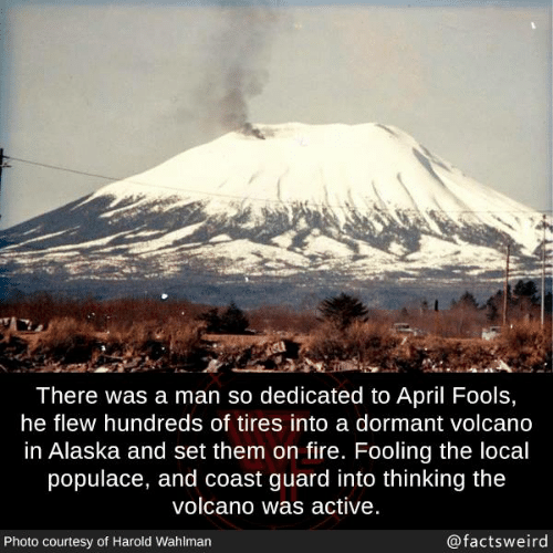 Volcano: There was a man so dedicated to April Fools,  he flew hundreds of tires into a dormant volcano  in Alaska and set them on fire. Fooling the local  populace, and coast guard into thinking the  volcano was active  Photo courtesy of Harold Wahlman  @factsweird