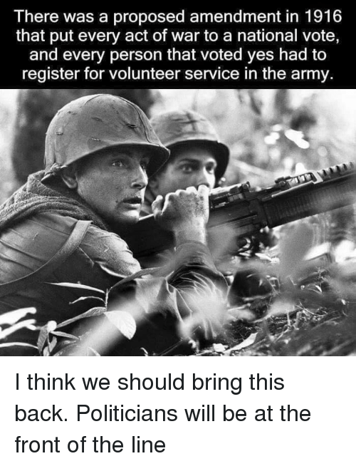 Acting: There was a proposed amendment in 1916  that put every act of war to a national vote,  and every person that voted yes had to  register for volunteer service in the army. I think we should bring this back. Politicians will be at the front of the line