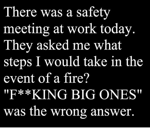 "Dank, Fire, and Work: There was a safety  meeting at work today  They asked me what  steps I would take in the  event of a fire?  ""F**KING BIG ONES""  was the wrong answer."