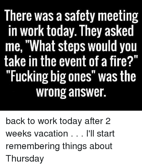 """Memes, Work, and Today: There was a safety meeting  in work today. They asked  me, """"What steps would you  take in the event of a fire?""""  """"Fucking big ones"""" was the  wrong answer. back to work today after 2 weeks vacation . . . I'll start remembering things about Thursday"""