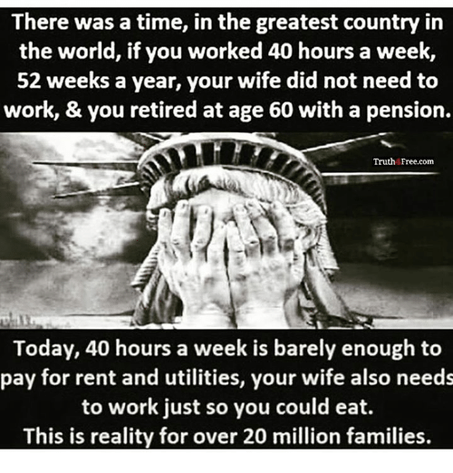 Memes, Work, and Free: There was a time, in the greatest country in  the world, if you worked 40 hours a week,  52 weeks a year, your wife did not need to  work, & you retired at age 60 with a pension.  Truth Free.com  Today, 40 hours a week is barely enough to  pay for rent and utilities, your wife also needs  to work just so you could eat.  This is reality for over 20 million families.