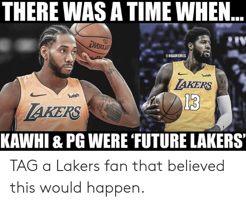 Nbamemes: THERE WAS A TIME WHEN..  риа  @NBAMEMES  wish  AKERS  wish  13  AKERS  KAWHI & PG WERE FUTURE LAKERS TAG a Lakers fan that believed this would happen.