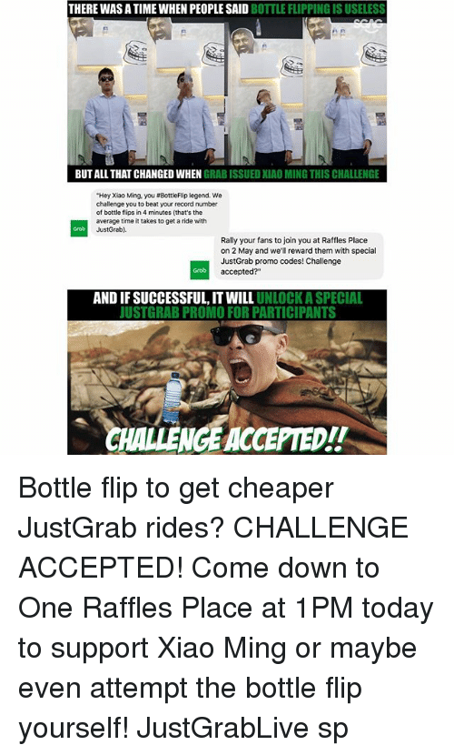"""Minging: THERE WAS A TIME WHEN PEOPLESAID  BOTTLE FLIPPING ISUSELESS  BUT ALL THATCHANGED EN GRAB ISSUED XIAO MING THIS CHALLENGE  """"Hey Xiao Ming, you #BottleFlip legend. We  challenge you to beat your record number  of bottle flips in 4  minutes (that's the  average time it takes to get aride with  Just Grab)  Rally your fans to join you at Raffles Place  on 2 May and we'll reward them with special  Just Grab promo codes! Challenge  accepted?""""  AND IFSUCCESSFUL, IT UNLOCK ASPECIAL  JUSTGRAB PROMO FOR PARTICIPANTS  CHALLENGEACCEPTED!! Bottle flip to get cheaper JustGrab rides? CHALLENGE ACCEPTED! Come down to One Raffles Place at 1PM today to support Xiao Ming or maybe even attempt the bottle flip yourself! JustGrabLive sp"""