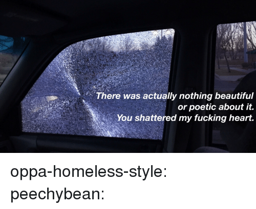 shattered: There was actually nothing beautiful  or poetic about it.  You shattered my fucking heart. oppa-homeless-style: peechybean: