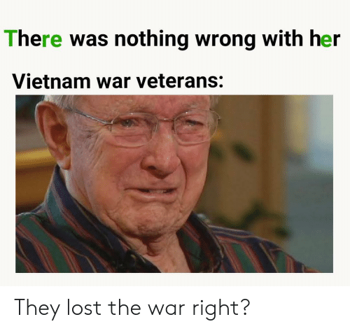 Veterans: There was nothing wrong with her  Vietnam war veterans: They lost the war right?