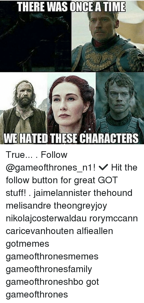 Atimate: THERE WAS ONCE ATIME  WE HATED THESE CHARACTERS True... . Follow @gameofthrones_n1! ✔ Hit the follow button for great GOT stuff! . jaimelannister thehound melisandre theongreyjoy nikolajcosterwaldau rorymccann caricevanhouten alfieallen gotmemes gameofthronesmemes gameofthronesfamily gameofthroneshbo got gameofthrones