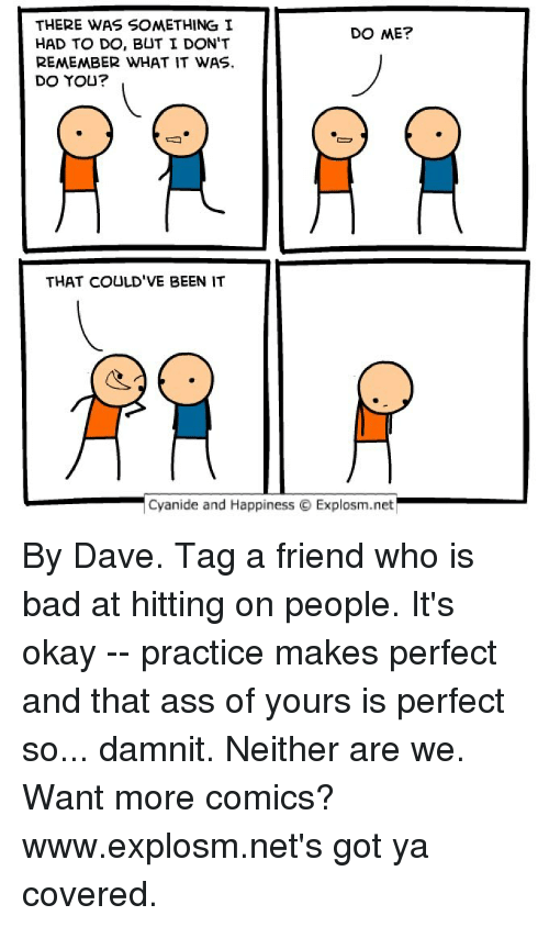 Got Ya: THERE WAS SOMETHING I  DO ME?  HAD TO DO, BUT I DON'T  REMEMBER WHAT IT WAS.  DO YOU?  THAT COULD'VE BEEN IT  Cyanide and Happiness O Explosm.net By Dave. Tag a friend who is bad at hitting on people. It's okay -- practice makes perfect and that ass of yours is perfect so... damnit. Neither are we. ⠀ ⠀ Want more comics? www.explosm.net's got ya covered.