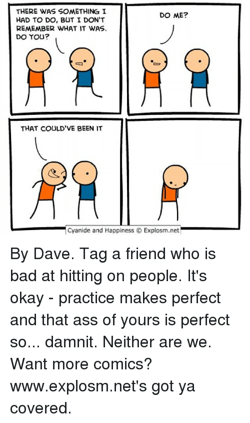 Got Ya: THERE WAS SOMETHING I  DO ME?  HAD TO DO, BUT I DON'T  REMEMBER WHAT IT WAS.  DO YOU?  THAT COULD'VE BEEN IT  Cyanide and Happiness O Explosm.net By Dave. Tag a friend who is bad at hitting on people. It's okay - practice makes perfect and that ass of yours is perfect so... damnit. Neither are we. ⠀ ⠀ Want more comics? www.explosm.net's got ya covered.