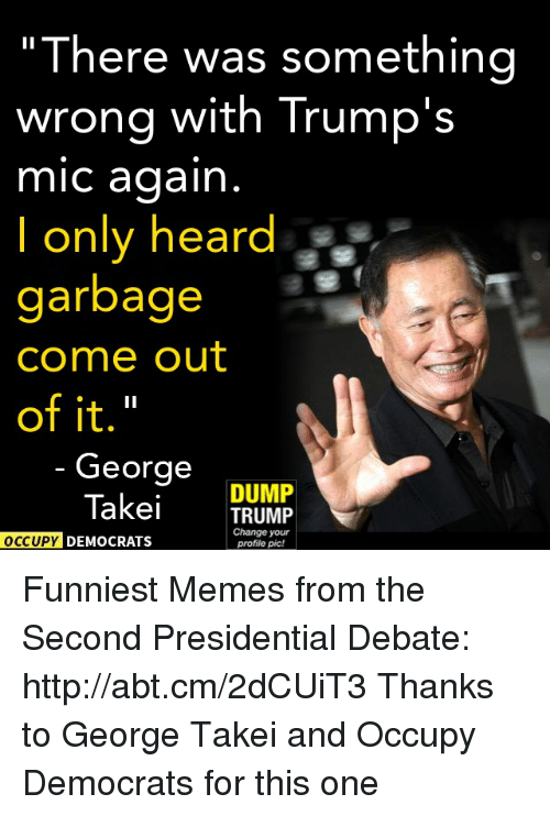 """Trump: """"There was something  wrong with Trump's  mic again  only heard  garbage  Come out  of it.""""  George  DUMP  Takei  TRUMP  Change your  OCCUPY DEMOCRATS  profile pic! Funniest Memes from the Second Presidential Debate: http://abt.cm/2dCUiT3  Thanks to George Takei and Occupy Democrats for this one"""