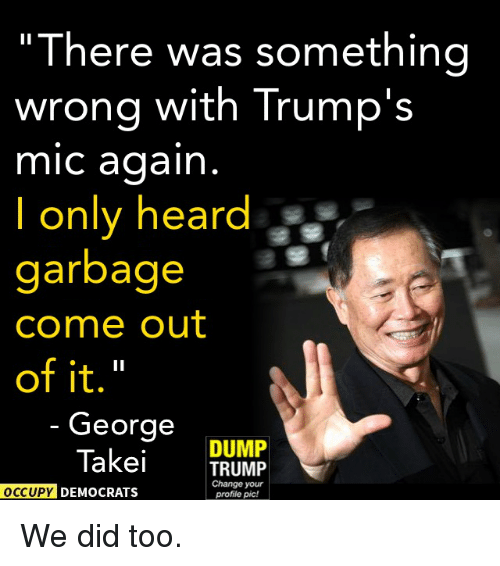 """Trump: """"There was something  wrong with Trump's  mic again  only heard  garbage  Come out  of it.""""  George  DUMP  Takei  TRUMP  Change your  OCCUPY DEMOCRATS  profile pic! We did too."""