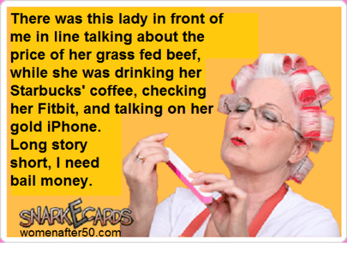 Bail Money: There was this lady in front of  me in line talking about the  price of her grass fed beef,  while she was drinking her  Starbucks coffee, checking  her Fitbit, and talking on her  gold iPhone  Long story  short, I need  bail money.  SNARKALACARDS  women after 50.co
