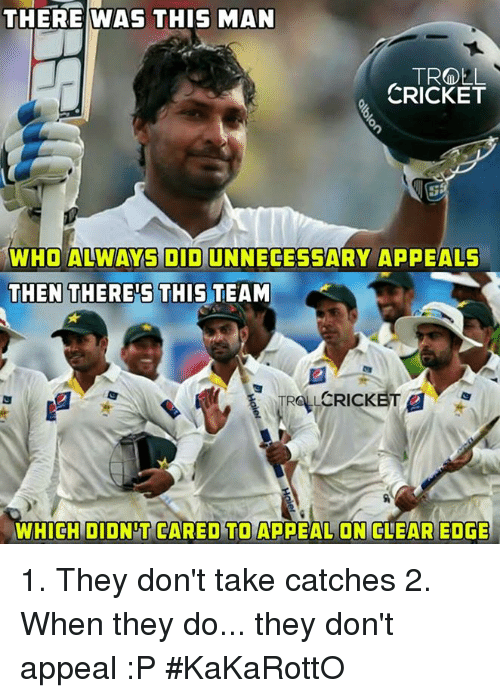 Mans Man: THERE WAS THIS MAN  MAN  TROLL  CRICKET  WHO ALWAYS DIDUNNECESSARY APPEALS  THEN THERES THIS TEAM  CRICKET 1. They don't take catches 2. When they do... they don't appeal :P  #KaKaRottO