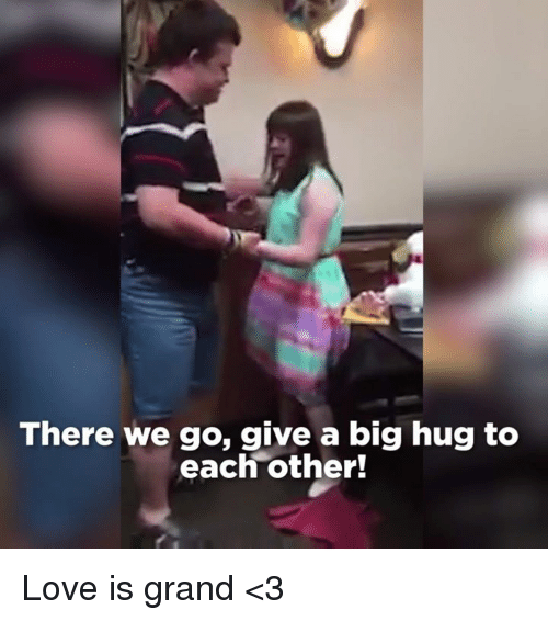We Love Each Other Meme: There We Go Give A Big Hug To Each Other! Love Is Grand