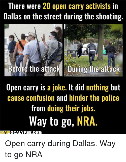 Confused, Police, and Politics: There were  20 open carry activists in  Dallas on the street during the Shooting.  Before the attack During the attack  SSOMMAGES  Open carry is  a joke. It did nothing but  cause confusion and hinder the police  from doing their jobs.  Way to go  NRA Open carry during Dallas. Way to go NRA
