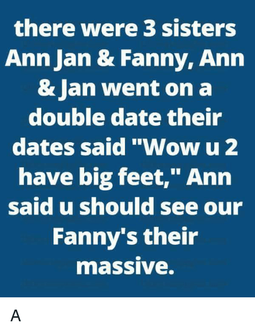 "Dating, Memes, and Sister, Sister: there were 3 sisters  Ann Jan & Fanny, Ann  & Jan went on a  double date their  dates said ""Wow u 2  have big feet,"" Ann  said u should see our  Fanny's their  maSSIVe. A"