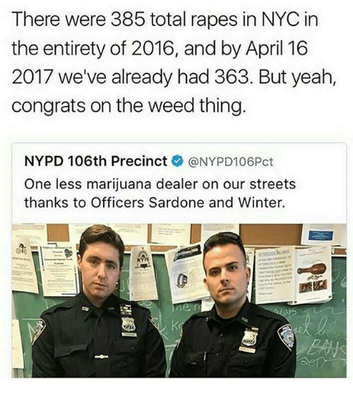 April: There were 385 total rapes in NYC in  the entirety of 2016, and by April 16  2017 we've already had 363. But yeah,  congrats on the weed thing.  NYPD 106th Precinct  ONYPD106Pct  One less marijuana dealer on our streets  thanks to Officers Sardone and Winter.